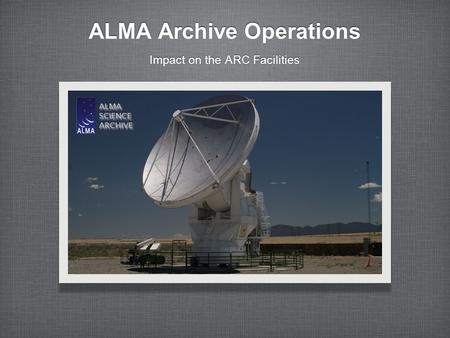 ALMA Archive Operations Impact on the ARC Facilities.