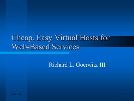 01/13/051 Cheap, Easy Virtual Hosts for Web-Based Services Richard L. Goerwitz III.