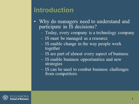 1 Introduction Why do managers need to understand and participate in IS decisions? –Today, every company is a technology company –IS must be managed as.