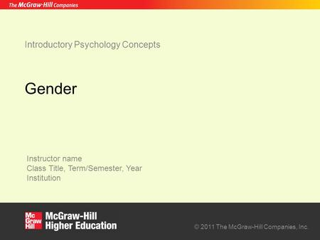 Instructor name Class Title, Term/Semester, Year Institution © 2011 The McGraw-Hill Companies, Inc. Introductory Psychology Concepts Gender.