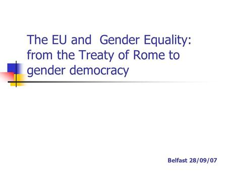 The EU and Gender Equality: from the Treaty of Rome to gender democracy Belfast 28/09/07.