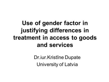 Use of gender factor in justifying differences in treatment in access to goods and services Dr.iur.Kristīne Dupate University of Latvia.