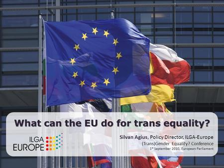 The European Union and gender identity Silvan Agius, Policy Director, ILGA-Europe 1 September 2010 What can the EU do for trans equality? Silvan Agius,