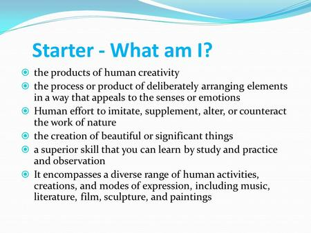 Starter - What am I?  the products of human creativity  the process or product of deliberately arranging elements in a way that appeals to the senses.