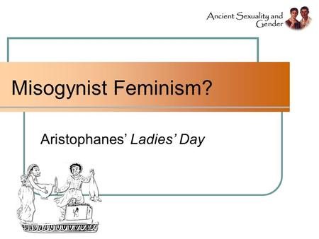 Misogynist Feminism? Aristophanes' Ladies' Day. Does Ladies' Day deconstruct or affirm stereotypes? - QUESTION -