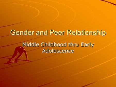 Gender and Peer Relationship Middle Childhood thru Early Adolescence.