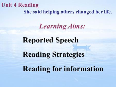 Unit 4 Reading She said helping others changed her life. Reported Speech Reading Strategies Reading for information Learning Aims: