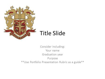 Title Slide Consider including: Your name Graduation year Purpose **Use Portfolio Presentation Rubric as a guide**