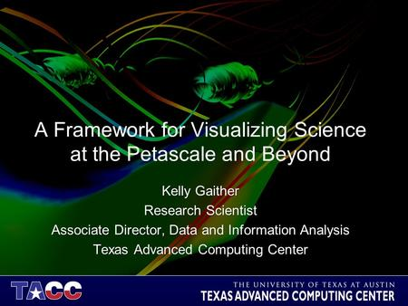 A Framework for Visualizing Science at the Petascale and Beyond Kelly Gaither Research Scientist Associate Director, Data and Information Analysis Texas.