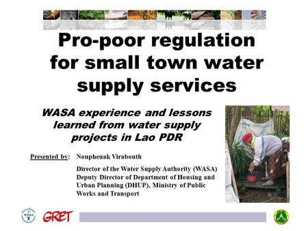 Pro-poor regulation for small town water supply services WASA experience and lessons learned from water supply projects in Lao PDR Presented by: Noupheuak.