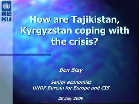 How are Tajikistan, Kyrgyzstan coping with the crisis? Ben Slay Senior economist UNDP Bureau for Europe and CIS 20 July 2009.
