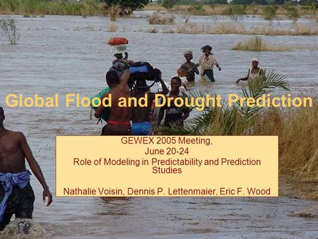 Global Flood and Drought Prediction GEWEX 2005 Meeting, June 20-24 Role of Modeling in Predictability and Prediction Studies Nathalie Voisin, Dennis P.