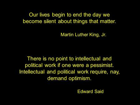 Our lives begin to end the day we become silent about things that matter. Martin Luther King, Jr. There is no point to intellectual and political work.