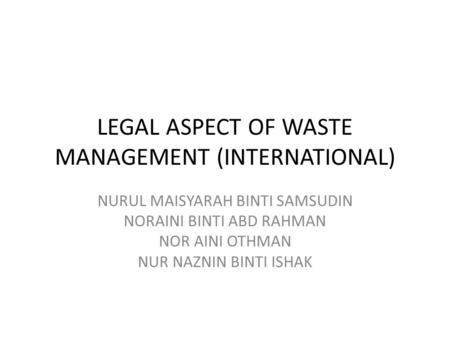 LEGAL ASPECT OF WASTE MANAGEMENT (INTERNATIONAL) NURUL MAISYARAH BINTI SAMSUDIN NORAINI BINTI ABD RAHMAN NOR AINI OTHMAN NUR NAZNIN BINTI ISHAK.