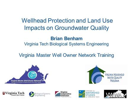 Brian Benham Virginia Tech Biological Systems Engineering Virginia Master Well Owner Network Training Wellhead Protection and Land Use Impacts on Groundwater.