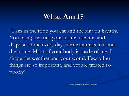 "What Am I? ""I am in the food you eat and the air you breathe. You bring me into your home, use me, and dispose of me every day. Some animals live and die."