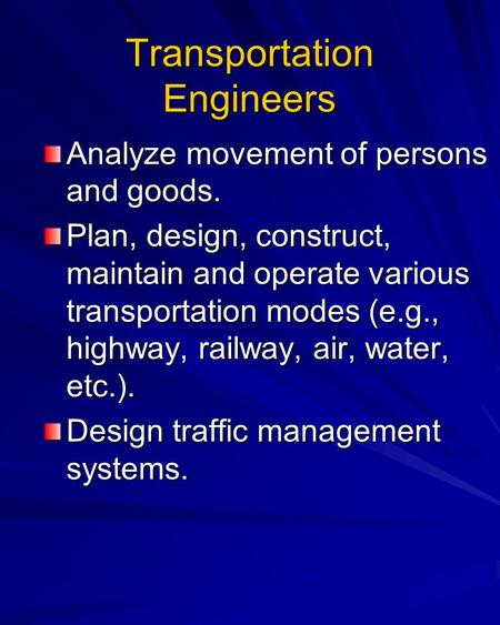 Transportation Engineers Analyze movement of persons and goods. Plan, design, construct, maintain and operate various transportation modes (e.g., highway,