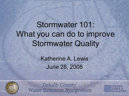 Stormwater 101: What you can do to improve Stormwater Quality Katherine A. Lewis June 28, 2008.