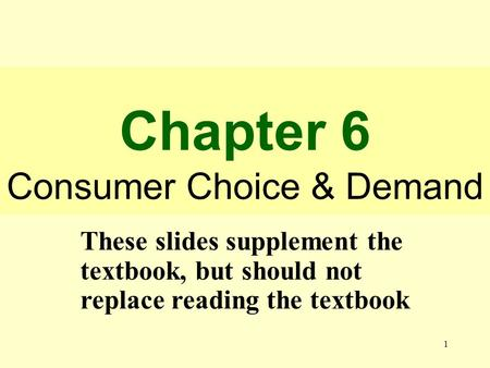 1 Chapter 6 Consumer Choice & Demand These slides supplement the textbook, but should not replace reading the textbook.