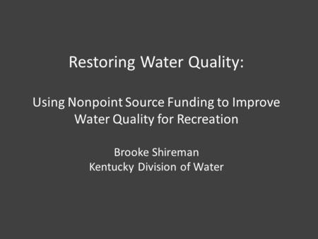 Restoring Water Quality: Using Nonpoint Source Funding to Improve Water Quality for Recreation Brooke Shireman Kentucky Division of Water.