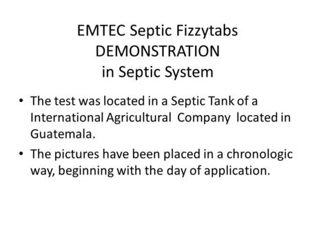 EMTEC Septic Fizzytabs DEMONSTRATION in Septic System The test was located in a Septic Tank of a International Agricultural Company located in Guatemala.