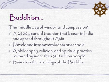"Buddhism… The ""middle way of wisdom and compassion"" A 2500 year old tradition that began in India and spread throughout Asia Developed into several sects."