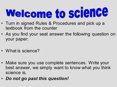 Turn in signed Rules & Procedures and pick up a textbook from the counter As you find your seat answer the following question on your paper: What is science?