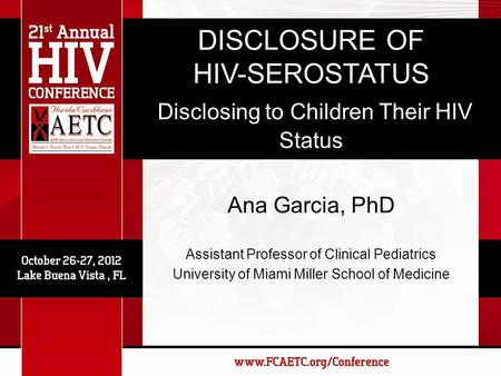 DISCLOSURE OF HIV-SEROSTATUS Disclosing to Children Their HIV Status Ana Garcia, PhD Assistant Professor of Clinical Pediatrics University of Miami Miller.