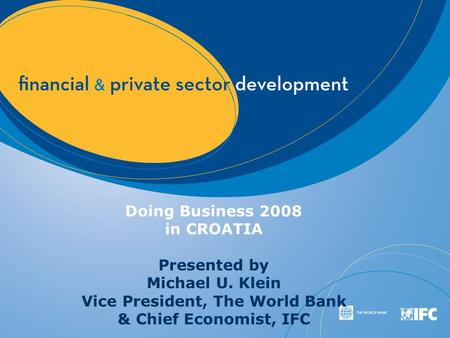 Doing Business 2008 in CROATIA Presented by Michael U. Klein Vice President, The World Bank & Chief Economist, IFC.