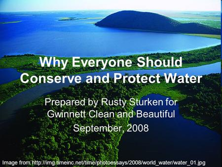 Why Everyone Should Conserve and Protect Water Prepared by Rusty Sturken for Gwinnett Clean and Beautiful September, 2008 Image from