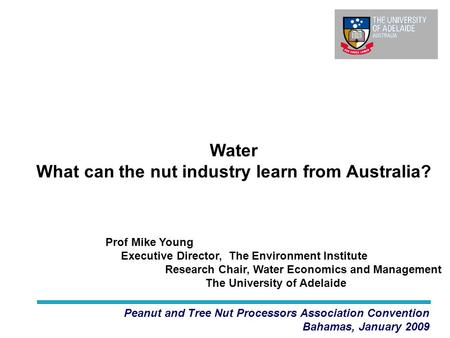 Water What can the nut industry learn from Australia? Peanut and Tree Nut Processors Association Convention Bahamas, January 2009 Prof Mike Young Executive.