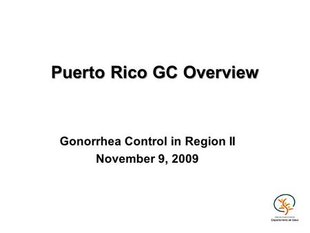 Puerto Rico GC Overview Gonorrhea Control in Region II November 9, 2009.