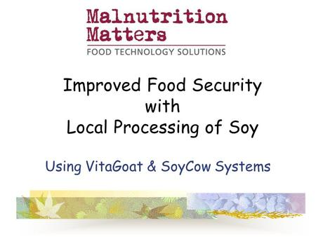 Using VitaGoat & SoyCow Systems Improved Food Security with Local Processing of Soy.
