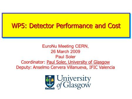 WP5: Detector Performance and Cost EuroNu Meeting CERN, 26 March 2009 Paul Soler Coordinator: Paul Soler, University of Glasgow Deputy: Anselmo Cervera.