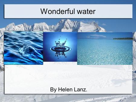By Helen Lanz. Wonderful water. The water in the world is 97%seawater, 2% ice and 1% is flesh water.