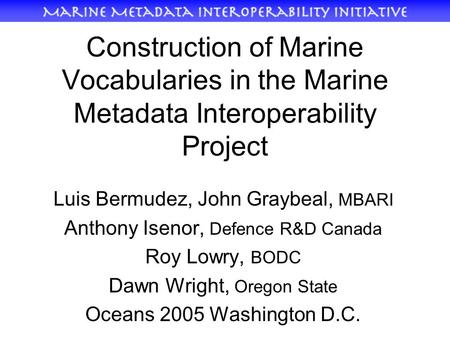 Construction of Marine Vocabularies in the Marine Metadata Interoperability Project Luis Bermudez, John Graybeal, MBARI Anthony Isenor, Defence R&D Canada.