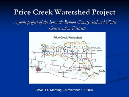 Price Creek Watershed Project A joint project of the Iowa & Benton County Soil and Water Conservation Districts IOWATER Meeting – November 13, 2007.