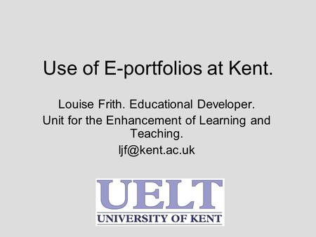 Use of E-portfolios at Kent. Louise Frith. Educational Developer. Unit for the Enhancement of Learning and Teaching.