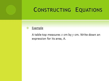 C ONSTRUCTING E QUATIONS  Example A table top measures x cm by y cm. Write down an expression for its area, A.