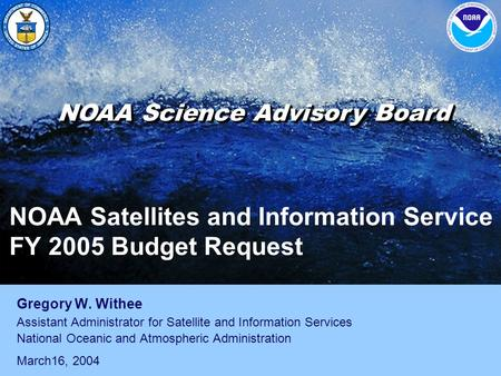 NOAA Satellites and Information Service FY 2005 Budget Request Gregory W. Withee Assistant Administrator for Satellite and Information Services National.