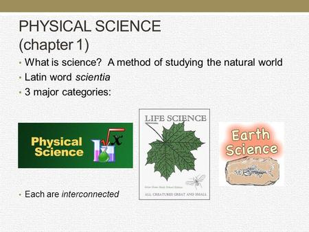 PHYSICAL SCIENCE (chapter 1) What is science? A method of studying the natural world Latin word scientia 3 major categories: Each are interconnected.