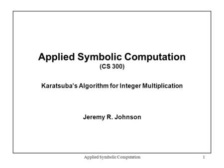 Applied Symbolic Computation1 Applied Symbolic Computation (CS 300) Karatsuba's Algorithm for Integer Multiplication Jeremy R. Johnson.