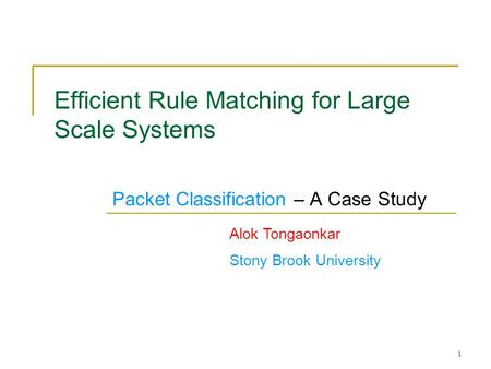 1 Efficient Rule Matching for Large Scale Systems Packet Classification – A Case Study Alok Tongaonkar Stony Brook University TexPoint fonts used in EMF.