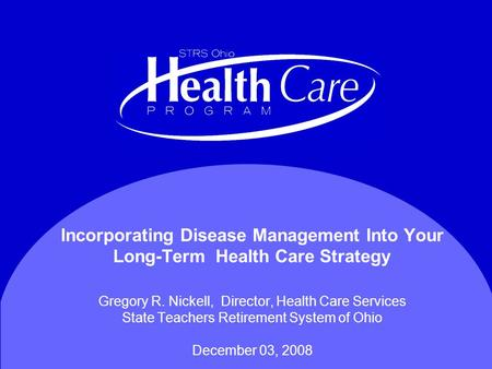Incorporating Disease Management Into Your Long-Term Health Care Strategy Gregory R. Nickell, Director, Health Care Services State Teachers Retirement.