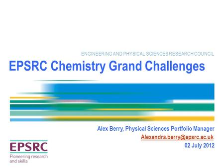 EPSRC Chemistry Grand Challenges ENGINEERING AND PHYSICAL SCIENCES RESEARCH COUNCIL Alex Berry, Physical Sciences Portfolio Manager
