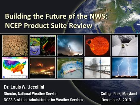 Building the Future of the NWS: NCEP Product Suite Review Dr. Louis W. Uccellini Director, National Weather Service College Park, Maryland NOAA Assistant.