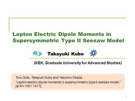 "1 Lepton Electric Dipole Moments in Supersymmetric Type II Seesaw Model Toru Goto, Takayuki Kubo and Yasuhiro Okada, ""Lepton electric dipole moments in."