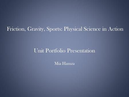 Friction, Gravity, Sports: Physical Science in Action Unit Portfolio Presentation Mia Hamza.