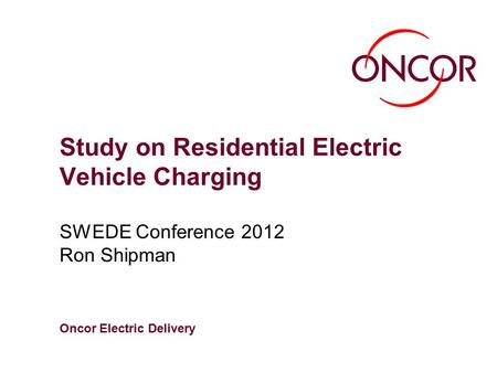 Oncor Electric Delivery Study on Residential Electric Vehicle Charging SWEDE Conference 2012 Ron Shipman.