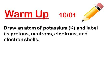 Warm Up 10/01 Draw an atom of potassium (K) and label its protons, neutrons, electrons, and electron shells.